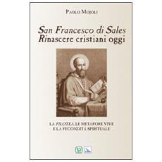 San Francesco di Sales. Rinascere cristiani oggi. La filotea, le metafore vive e la fecondità spirituale