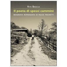 Poeta di spessi cammini. Biografia romanzata di Felice Fischetti (Il)