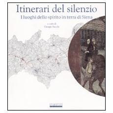 Itinerari del silenzio. I luoghi dello spirito in terra di Siena