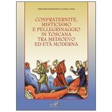 Confraternite, misticisnmo e pellegrinaggio in Toscana tra medioevo ed età moderna