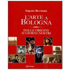 L'arte a Bologna. Dalle origini ai giorni nostri