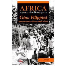 Africa. Sognare oltre l'emergenza. Gino Filippini quarant'anni al fianco degli ultimi