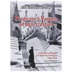 Predicate il Vangelo ad ogni creatura. Commenti al Vangelo per Radio Rai di Venezia 1945-1946
