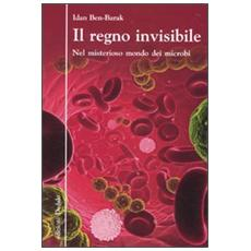 Il regno invisibile. Nel misterioso mondo dei microbi