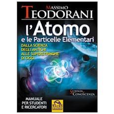 L'atomo e le particelle elementari. Dalla scienza degli antichi alle superstringhe di oggi