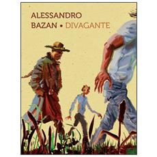 Alessandro Bazan. Divagante. Catalogo della mostra (Marsala, 16 luglio-16 ottobre 2016) . Ediz. italiana e inglese
