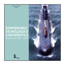 Sommergibili, tecnologia e cantieristica. Monfalcone 1907-2007. Ediz. illustrata