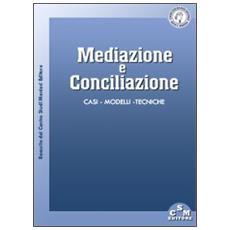 Mediazione e conciliazione. Casi, modelli, tecniche