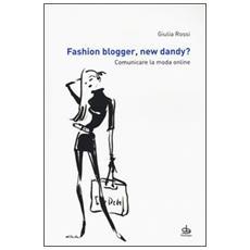 Fashion blogger, new dandy? Comunicare la moda online