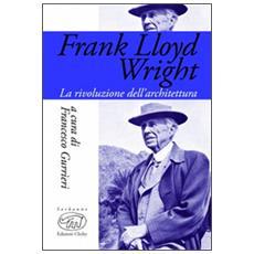 Frank Lloyd Wright. La rivoluzione dell'architettura