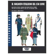 Il soldato italiano ha 150 anni. Dall'Unità d'Italia, i soldati italiani che hanno fatto la storia