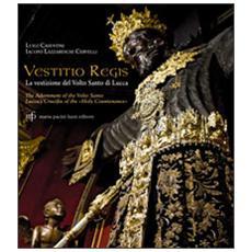 Vestitio Regis. La vestizione del Volto Santo di Lucca. Ediz. italiana e inglese