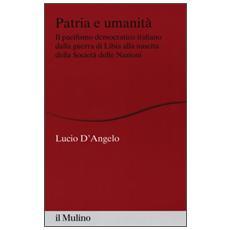 Patria e umanit�. Il pacifismo democratico italiano dalla guerra di Libia alla nascita della Societ� delle Nazioni