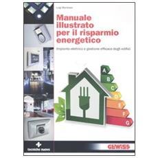 Manuale illustrato per il risparmio energetico. Impianto elettrico e gestione efficace degli edifici