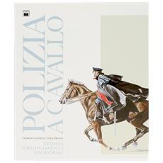 Polizia a cavallo. Storia, ordinamenti, uniformi