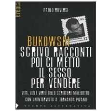 Bukowski scrivo racconti poi ci metto il sesso per vendere. Vita, vizi e virt� dello scrittore maledetto