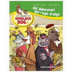 Gli adoratori del ragù d'alga. Le indagini di Sherlock Dog