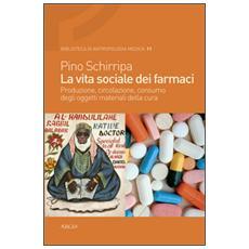 La vita sociale dei farmaci. Produzione, circolazione, consumo degli oggetti materiali della cura