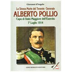La strana morte del tenente generale Alberto Pollio. Capo di Stato maggiore dell'Esercito. 1° luglio 1914