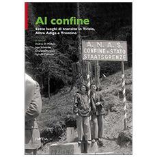 Al confine. Sette luoghi di transito in Tirolo, Alto Adige e Trentino