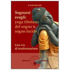 Sognarsi svegli. Yoga tibetano del sogno & sogno lucido