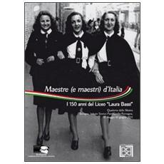Maestre (e maestri) d'Italia. i 150 anni del Liceo «Laura Bassi». Quaderno della mostra (Bologna, 10 maggio-10 giugno 2011) . Ediz. illustrata