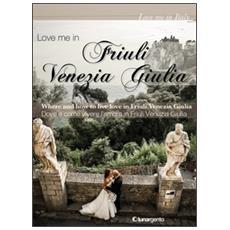 Love me in Friuli Venezia Giulia. Dove e come vivere l'amore in Friuli Venezia Giulia. Ediz. italiana e inglese