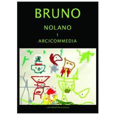 Giordano Bruno Nolano. Arciccommedia: Candelaio. Canto Circeo. Cena delle ceneri-Il Bruno furioso: spaccio della besta trionfante. Heroici furosi