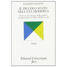 Piccolo Stato nell'et� moderna. Studi su un concetto della politica internazionale tra XVI e XVIII secolo (Il)