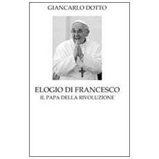 Elogio di Francesco. Il papa della rivoluzione
