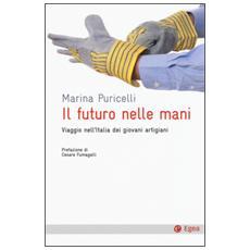 Futuro nelle mani. Viaggio nell'Italia dei giovani artigiani (Il)