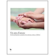Un atto d'amore. La fecondazione assistita tra scienza, etica e diritto