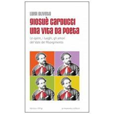 Giosuè Carducci una vita da poeta. Le opere, i luoghi, gli amori del vate del Risorgimento