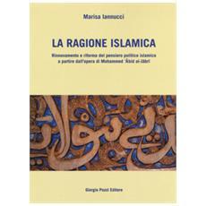 La ragione islamica. rinnovamento e riforma del pensiero politico islamico a partire dal'opera di mohammed 'abid al-jabri