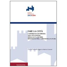 Fare la città. L'esperienza di Ferrara nell'attuazione della L. R. n. 20/2000: riflessioni per l'urbanistica futura