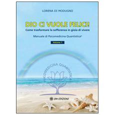 Dio ci vuole felici. Come trasformare la sofferenza in gioia di vivere. Manuale di psicomedicina quantistica. Vol. 1