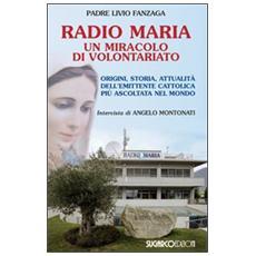 Radio Maria un miracolo di volontariato. Origini, storia e attualità dell'emittente cattolica più ascoltata nel mondo