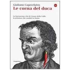 Corna del duca. La burrascosa vita di Cesare della Valle, lo iettatore che cambi� la storia (Le)