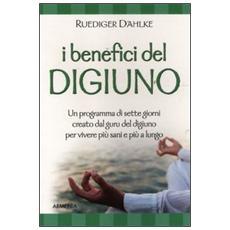 I benefici del digiuno. Programma di sette giorni creato dal guru del digiuno per vivere più sani e più a lungo