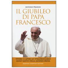 Il giubileo di papa Francesco. Vivere e capire lo straordinario Anno Santo della Misericordia