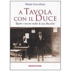 A tavola con il Duce. Ricette e racconti inediti di casa Mussolini