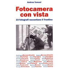 Fotocamera con vista. 23 fotografi raccontano il Trentino. Ediz. illustrata
