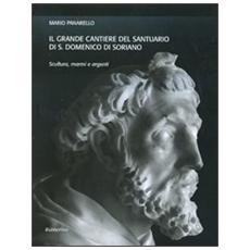 Il grande cantiere del Santuario di S. Domenico di Soriano. Scultura, marmi e argenti. Ediz. illustrata