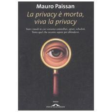 La privacy è morta, viva la privacy. Tutti i modi in cui veniamo controllati, spiati, schedati. Tutto quel che occorre sapere per difendersi