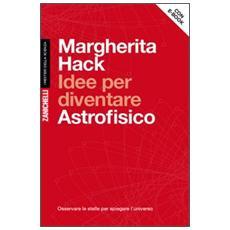 Idee per diventare astrofisico. Osservare le stelle per spiegare l'Universo. con aggiornamento online
