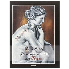 Curioso mondo dei tattoo. Tra arte, storia e tanta fantasia (Il)