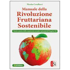 Manuale della rivolulzione fruttariana sostenibile. Teoria e pratica della carpotecnia secondo i principi del Progetto 3M