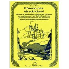 Il treno per Altschicksal. Ovvero la storia di un viaggio per ritrovare un magico amore perduto che potrebbe permettere di conoscere dei misteriosi mondi. . .