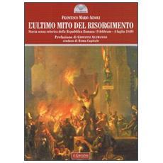 L'ultimo mito del Risorgimento. Storia senza retorica della Repubblica romana (9 febbraio - 4 luglio 1849)