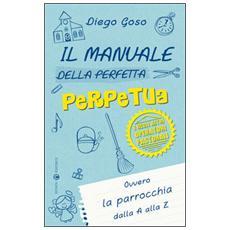 Il manuale della perfetta perpetua. E degli altri operatori pastorali. Ovvero la parrocchia dalla A alla Z